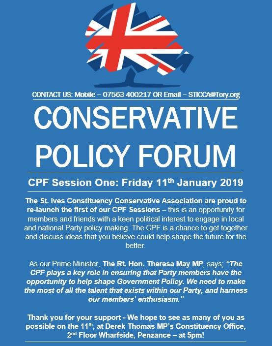 "The St. Ives Constituency Conservative Association are proud to re-launch the first of our CPF Sessions – this is an opportunity for members and friends with a keen political interest to engage in local and national Party policy making. The CPF is a chance to get together and discuss ideas that you believe could help shape the future for the better.  As our Prime Minister, The Rt. Hon. Theresa May MP, says; ""The CPF plays a key role in ensuring that Party members have the opportunity to help shape Government Policy. We need to make the most of all the talent that exists within our Party, and harness our members' enthusiasm.""   Thank you for your support - We hope to see as many of you as possible on the 11th, at Derek Thomas MP's Constituency Office, 2nd Floor Wharfside, Penzance – at 5pm!"